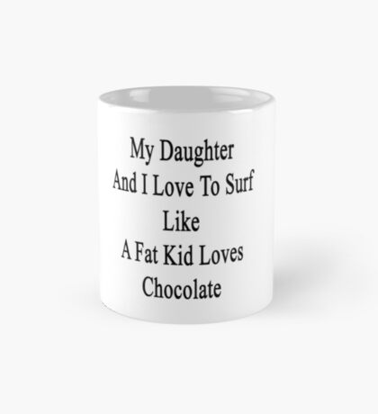 My Daughter And I Love To Surf Like A Fat Kid Loves Chocolate  Mug