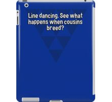 Line dancing. See what happens when cousins breed? iPad Case/Skin