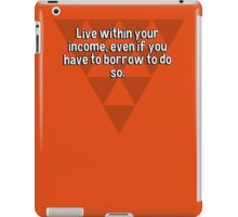 Live within your income' even if you have to borrow to do so. iPad Case/Skin