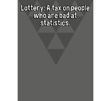 Lottery: A tax on people who are bad at statistics. Photographic Print