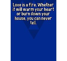 Love is a fire. Whether it will warm your heart or burn down your house' you can never tell. Photographic Print