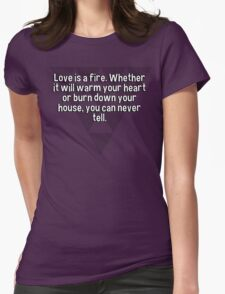 Love is a fire. Whether it will warm your heart or burn down your house' you can never tell. T-Shirt