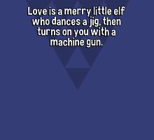 Love is a merry little elf who dances a jig' then turns on you with a machine gun. T-Shirt