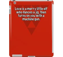 Love is a merry little elf who dances a jig' then turns on you with a machine gun. iPad Case/Skin