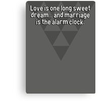 Love is one long sweet dream... and marriage is the alarm clock. Canvas Print