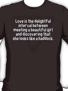Love is the delightful interval between meeting a beautiful girl and discovering that she looks like a haddock.   T-Shirt