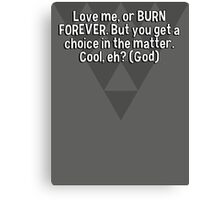 Love me' or BURN FOREVER. But you get a choice in the matter. Cool' eh? (God) Canvas Print