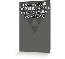 Love me' or BURN FOREVER. But you get a choice in the matter. Cool' eh? (God) Greeting Card