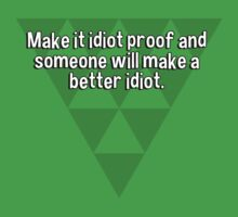 Make it idiot proof and someone will make a better idiot. by margdbrown