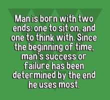 Man is born with two ends: one to sit on' and one to think with. Since the beginning of time' man's success or failure has been determined by the end he uses most. by margdbrown