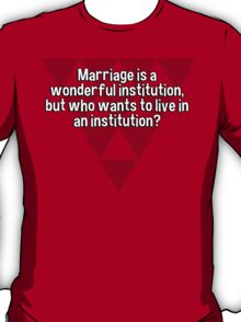 Marriage is a wonderful institution' but who wants to live in an institution? T-Shirt