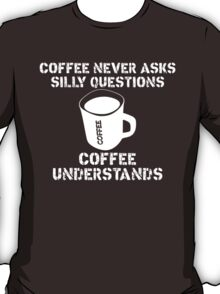 Coffee Never Ask Silly Questions Coffee Understands T-Shirt
