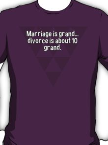Marriage is grand... divorce is about 10 grand. T-Shirt