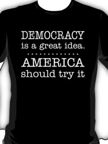 Democracy Is A Great Idea America Should Try It T-Shirt