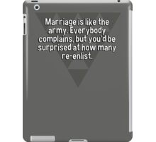 Marriage is like the army. Everybody complains' but you'd be surprised at how many re-enlist. iPad Case/Skin