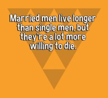 Married men live longer than single men' but they're a lot more willing to die. by margdbrown