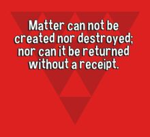 Matter can not be created nor destroyed; nor can it be returned without a receipt. by margdbrown