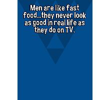 Men are like fast food...they never look as good in real life as they do on TV. Photographic Print