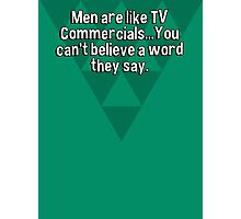 Men are like TV Commercials...You can't believe a word they say. Photographic Print