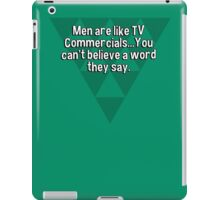 Men are like TV Commercials...You can't believe a word they say. iPad Case/Skin