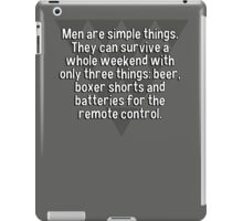 Men are simple things. They can survive a whole weekend with only three things: beer' boxer shorts and batteries for the remote control.   iPad Case/Skin