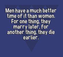 Men have a much better time of it than women. For one thing' they marry later' for another thing' they die earlier.   T-Shirt