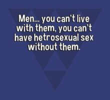 Men... you can't live with them' you can't have hetrosexual sex without them. T-Shirt