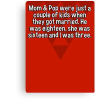 Mom & Pop were just a couple of kids when they got married. He was eighteen' she was sixteen and I was three.   Canvas Print