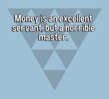 Money is an excellent servant' but a horrible master. by margdbrown