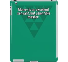 Money is an excellent servant' but a horrible master. iPad Case/Skin