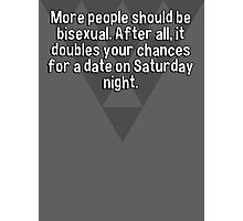 More people should be bisexual. After all' it doubles your chances for a date on Saturday night. Photographic Print