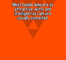 Most people who are as attractive' witty and intelligent as I am are usually conceited. T-Shirt