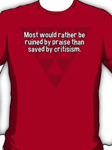 Most would rather be ruined by praise than saved by critisism. T-Shirt