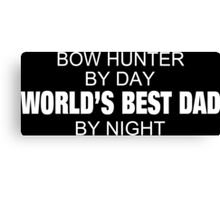 Bow Hunter By Day World's Best Dad By Night - Tshirts Canvas Print