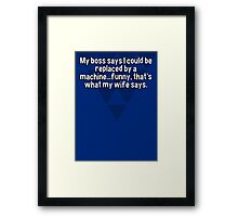 My boss says I could be replaced by a machine...funny' that's what my wife says. Framed Print