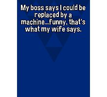 My boss says I could be replaced by a machine...funny' that's what my wife says. Photographic Print