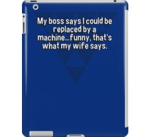 My boss says I could be replaced by a machine...funny' that's what my wife says. iPad Case/Skin