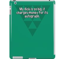 My dick is so big' it charges money for its autograph. iPad Case/Skin