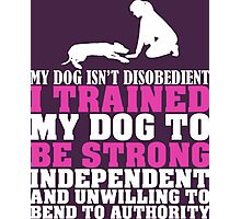 My Dog Isn't Disobedient I Trained My Dog To Be Strong Independent And Unwilling To Bend To Authority Photographic Print