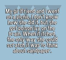 My girlfriend and I went on a picnic. I don't know how she did it' but she got poison ivy on the brain. When it itched' the only way she could scratch it was to think about sandpaper. by margdbrown