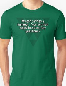 My god carries a hammer. Your god died nailed to a tree. Any questions?  T-Shirt
