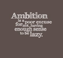 Ambition is a poor excuse for not having enough sense to be lazy. Unisex T-Shirt
