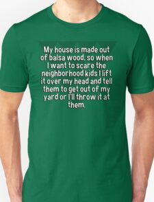 My house is made out of balsa wood' so when I want to scare the neighborhood kids I lift it over my head and tell them to get out of my yard or I'll throw it at them. T-Shirt