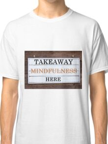Inspirational message - Takeaway Mindfulness Here Classic T-Shirt