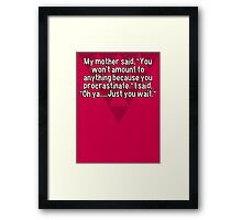 "My mother said' ""You won't amount to anything because you procrastinate."" I said' ""Oh ya.....Just you wait."" Framed Print"