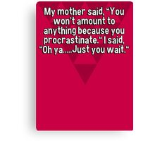 "My mother said' ""You won't amount to anything because you procrastinate."" I said' ""Oh ya.....Just you wait."" Canvas Print"