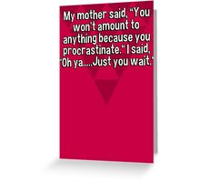 "My mother said' ""You won't amount to anything because you procrastinate."" I said' ""Oh ya.....Just you wait."" Greeting Card"
