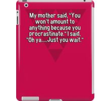 "My mother said' ""You won't amount to anything because you procrastinate."" I said' ""Oh ya.....Just you wait."" iPad Case/Skin"