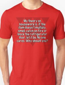 My theory on housework is' if the item doesn't multiply' smell' catch on fire or block the refrigerator door' let it be. No one cares. Why should you? T-Shirt
