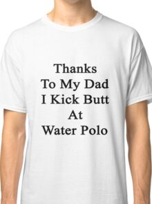 Thanks To My Dad I Kick Butt At Water Polo  Classic T-Shirt